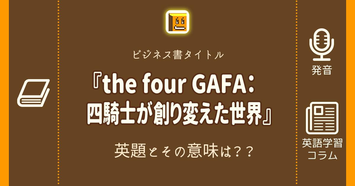 『the four GAFA:四騎士が創り変えた世界』の英題とその意味は??