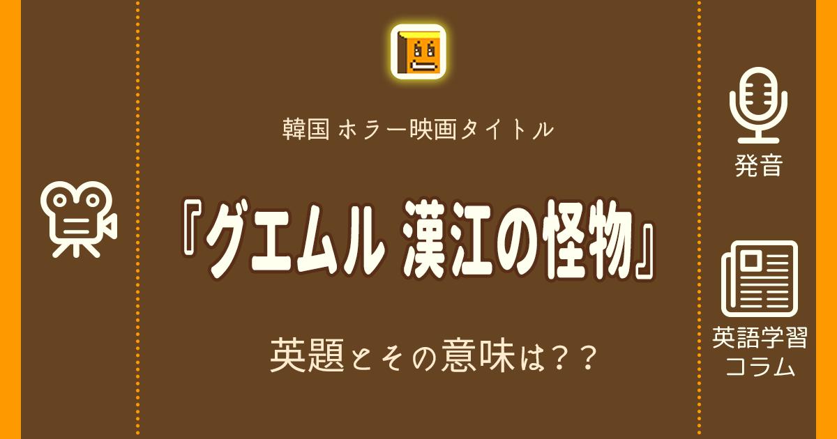 『グエムル 漢江の怪物』の英題とその意味は??