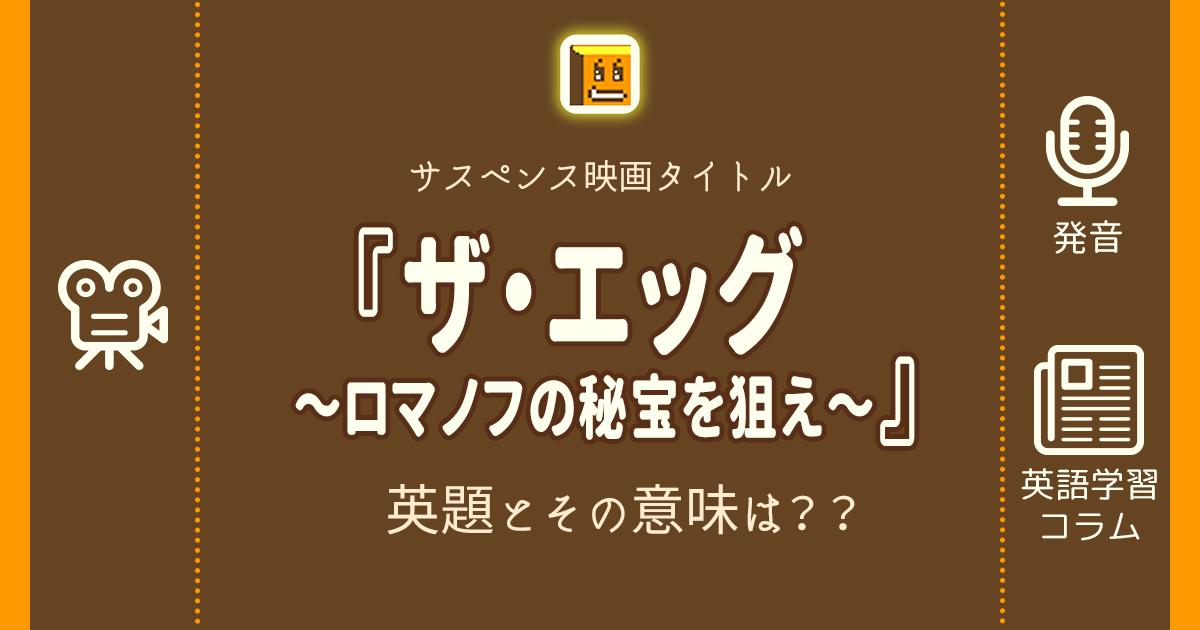 『ザ・エッグ ~ロマノフの秘宝を狙え~』の英題とその意味は??